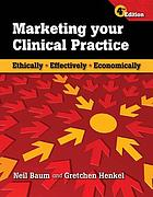 Marketing your clinical practice : ethically, effectively, economically