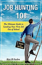 Job hunting 101 : the ultimate guide to landing your first job out of school