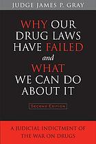 Why our drug laws have failed and what we can do about it : a judicial indictment of the war on drugs