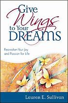 Give wings to your dreams : reawaken your joy and passion for life