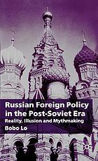 Russian foreign policy in the post-Soviet era : reality, illusion, and mythmaking