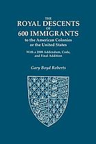The royal descents of 600 immigrants to the American colonies or the United States : who were themselves notable or left descendants notable in American history : with a 2008 addendum, coda, and final addition