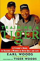 Training a Tiger : a father's guide to raising a winner in both golf and life