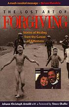 The lost art of forgiving : stories of healing from the cancer of bitterness