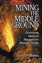 Mining the middle ground : developing mid-level managers for strategic change