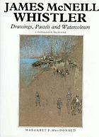 James McNeill Whistler : drawings, pastels, and watercolours : a catalogue raisonné