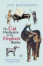 The cat orchestra & the elephant butler : the strange history of amazing animals
