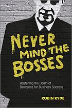 Never mind the bosses : hastening the death of deference for business success