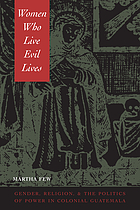 Women who live evil lives : gender, religion, and the politics of power in colonial Guatemala, 1650-1750