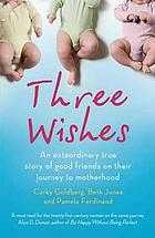 Three wishes : an ext[r]aordinary true story of good friends on their journey to motherhood