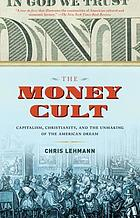 The money cult : capitalism, Christianity, and the unmaking of the American dream