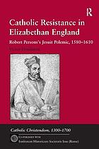 Catholic resistance in Elizabethan England : Robert Persons's Jesuit polemic, 1580-1610