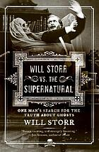 Will Storr vs. the supernatural : one man's search for the truth about ghosts