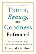 Truth, beauty, and goodness reframed : educating for the virtues in the age of truthiness and twitter