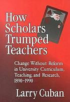 How scholars trumped teachers : change without reform in university curriculum, teaching, and research, 1890-1990