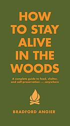 How to stay alive in the woods : a complete guide to food, shelter, and self-preservation-- anywhere