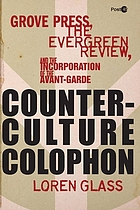 Counterculture colophon : Grove Press, the Evergreen Review, and the incorporation of the avant-garde