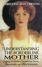Understanding the borderline mother : helping her children transcend the intense, unpredictable, and volatile relationship
