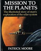 Mission to the planets : the illustrated story of man's exploration of the solar system