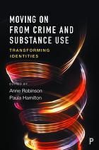Moving on from crime and substance use : transforming identities