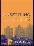 Unsettling the city : urban land and the politics of property