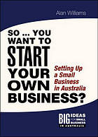 So you want to start your own business? : setting up a small business in Australia