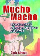Mucho macho : seduction, desire, and the homoerotic lives of Latin men