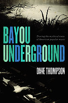 Bayou underground : tracing the mythical roots of American popular music