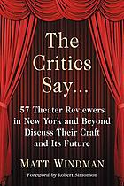 The critics say ... : 57 theater reviewers in New York and beyond discuss their craft and its future