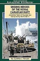 Unsung heroes of the Royal Canadian Navy : incredible tales of courage and daring during World War II