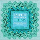 Knitted edgings & trims : 150 designs for beautiful decorative edgings, from beaded braids to cables, bobbles and fringes