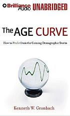 The Age Curve How to Profit from the Coming Demographic Storm.