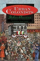 The urban colonists : Italian American identity and politics in Utica, New York