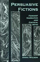 Persuasive fictions : feminist narrative and critical myth