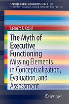 The myth of executive functioning : missing elements in conceptualization, evaluation, and assessment