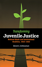 Transforming juvenile justice : reform ideals and institutional realities, 1825-1920