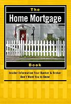 The home mortgage book : insider information your banker & broker don't want you to know
