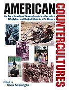 American countercultures : an encyclopedia of nonconformists, alternative lifestyles, and radical ideas in U.S. history