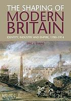 The shaping of modern Britain : identity, industry and empire, 1780-1914
