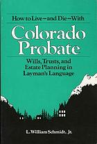 How to live--and die--with Colorado probate : wills, trusts, and estate planning in layman's language