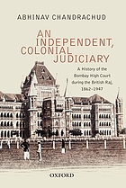 An independent, colonial judiciary : a history of the Bombay High Court during the British Raj, 1862-1947