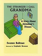 The stranger I call Grandma : [a story about Alzheimer's disease]