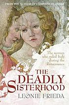 The deadly sisterhood : a story of women, power and intrigue in the Italian Renaissance, 1427-1527