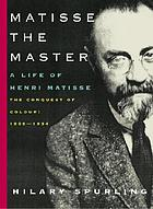 Matisse the master : a life of Henri Matisse, the conquest of colour, 1909-1954