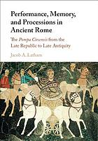 Performance, Memory, and Processions in Ancient Rome : the Pompa Circensis from the Republic to Late Antiquity