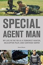 Special agent man : my life in the FBI as a terrorist hunter, helicopter pilot, and certified sniper