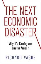 The next economic disaster : why it's coming and how to avoid it