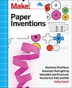 Paper inventions : machines that move, drawings that light up, and wearables and structures you can cut, fold, and roll
