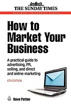 How to market your business : a practical guide to advertising, PR, selling, and direct and online marketing