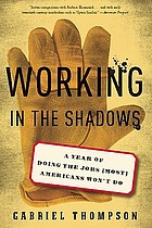 Working in the shadows : a year doing the jobs (most) Americans won't do